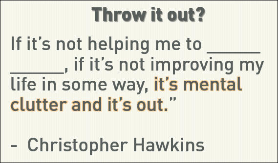 """If it's not helping me to _____ _____, if it's not improving my life in some way, it's mental clutter and it's out."" - Christopher Hawkins"
